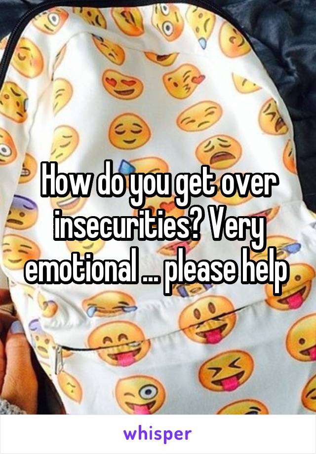 How do you get over insecurities? Very emotional ... please help