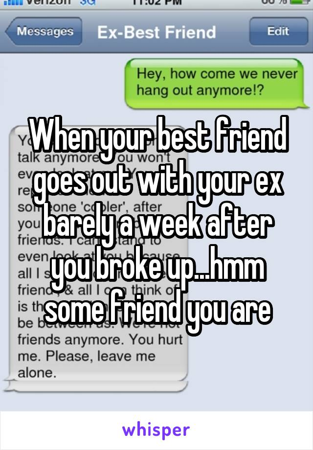 When your best friend goes out with your ex barely a week after you broke up...hmm some friend you are
