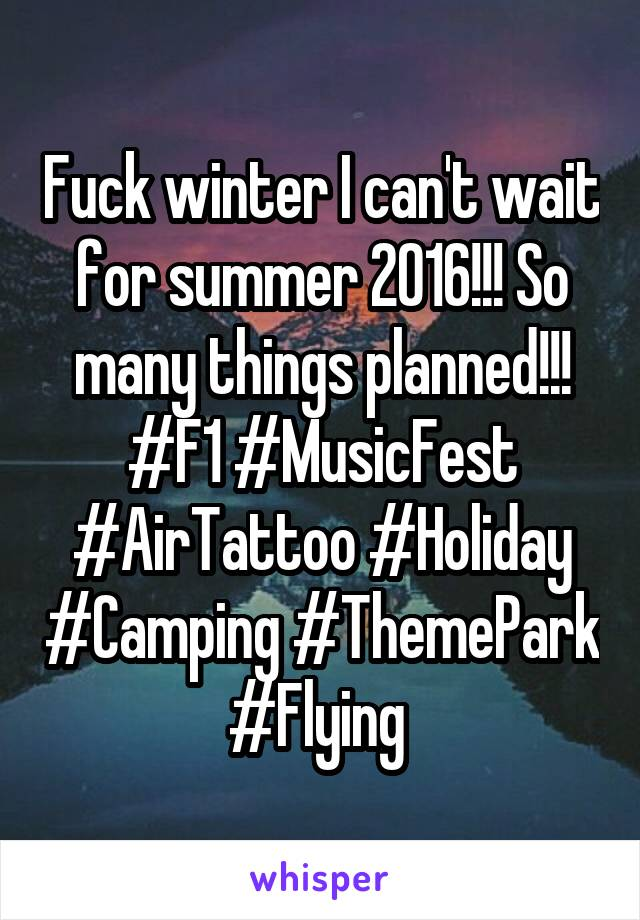 Fuck winter I can't wait for summer 2016!!! So many things planned!!! #F1 #MusicFest #AirTattoo #Holiday #Camping #ThemePark #Flying