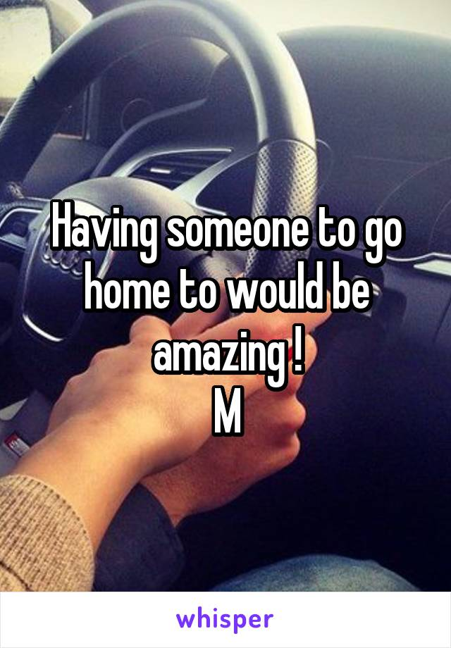 Having someone to go home to would be amazing ! M