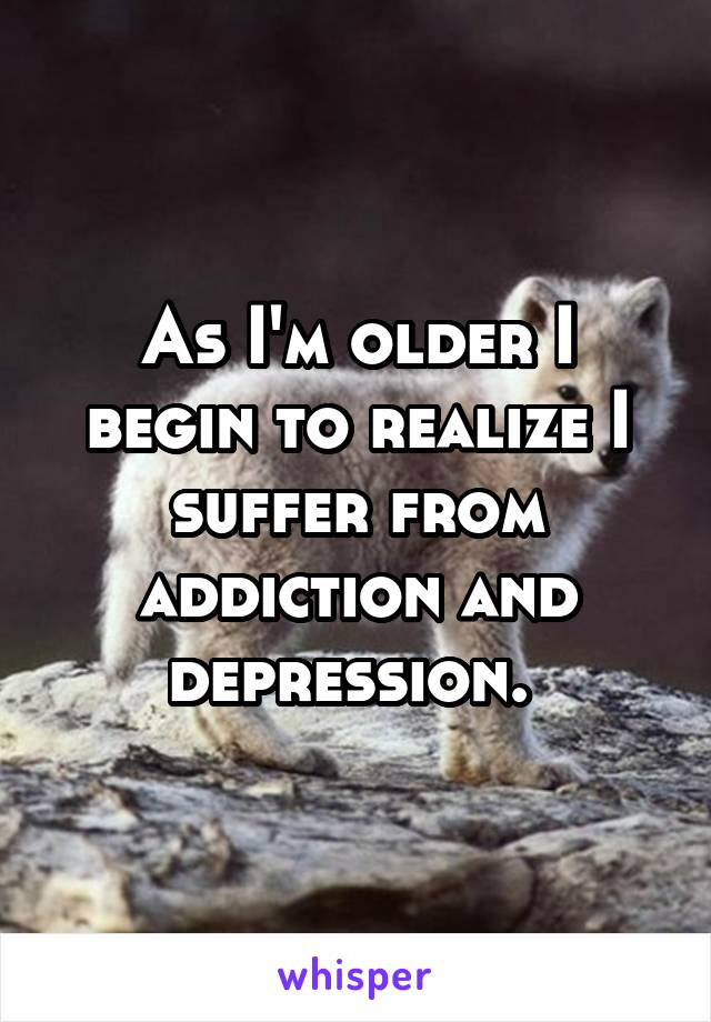 As I'm older I begin to realize I suffer from addiction and depression.