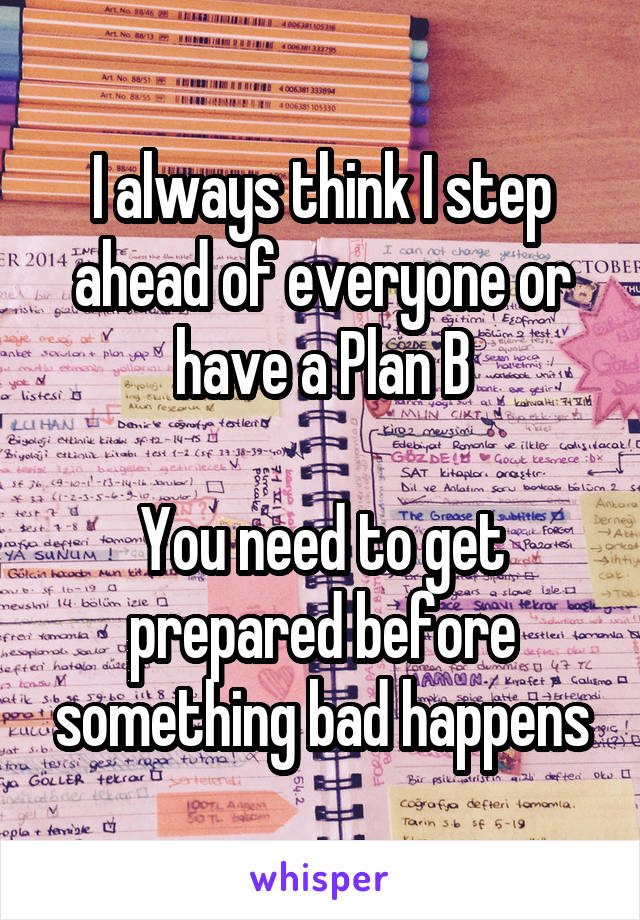 I always think I step ahead of everyone or have a Plan B  You need to get prepared before something bad happens