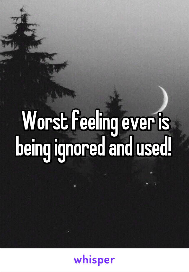 Worst feeling ever is being ignored and used!