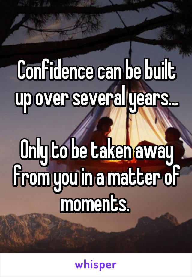 Confidence can be built up over several years...  Only to be taken away from you in a matter of moments.