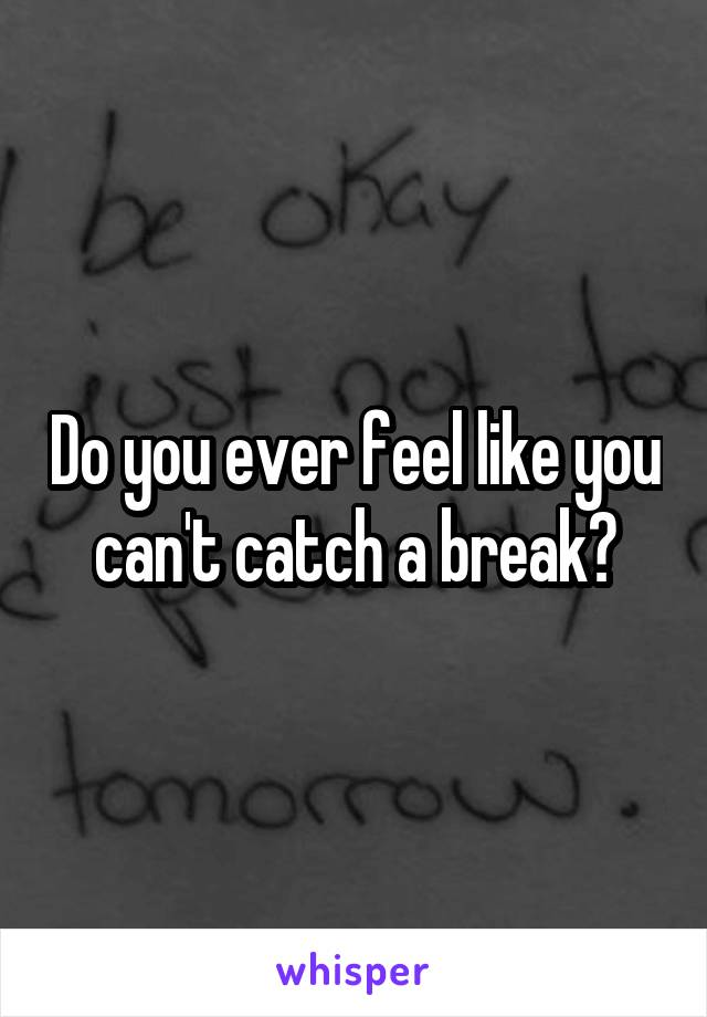 Do you ever feel like you can't catch a break?