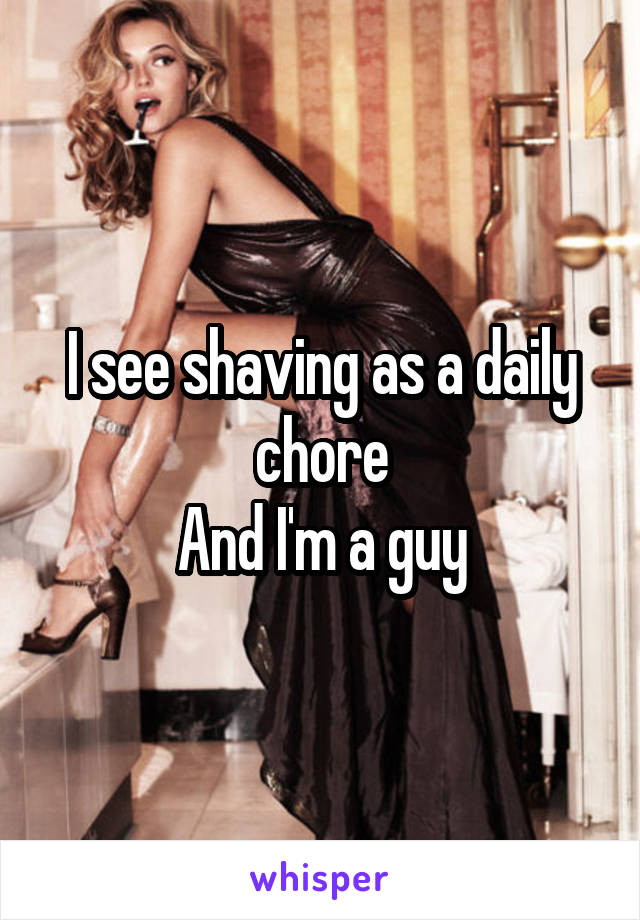 I see shaving as a daily chore And I'm a guy
