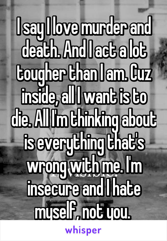 I say I love murder and death. And I act a lot tougher than I am. Cuz inside, all I want is to die. All I'm thinking about is everything that's wrong with me. I'm insecure and I hate myself, not you.