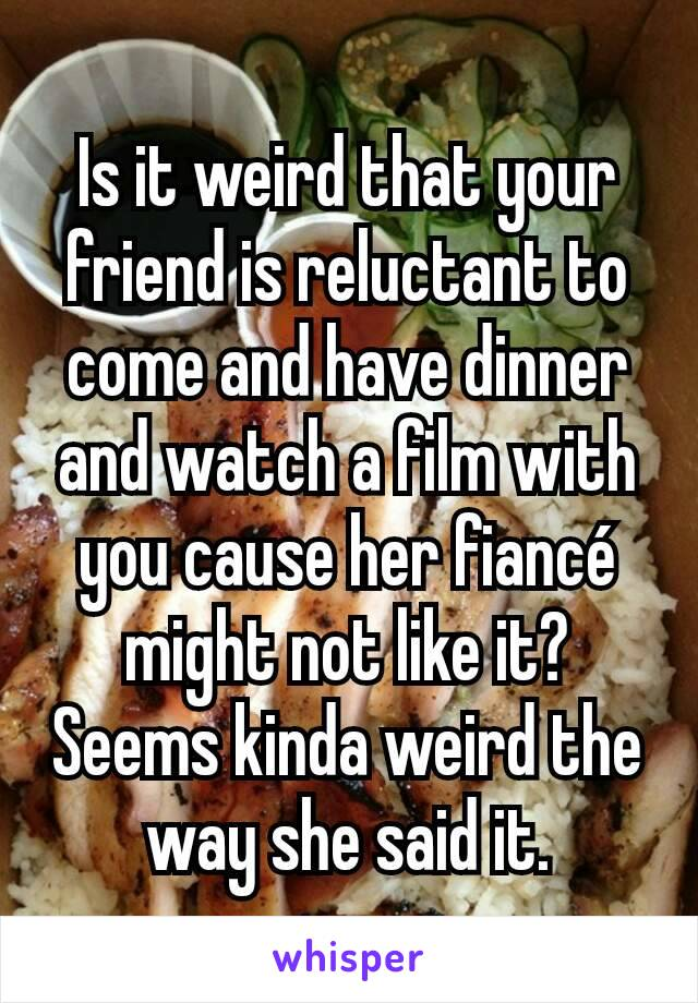 Is it weird that your friend is reluctant to come and have dinner and watch a film with you cause her fiancé might not like it? Seems kinda weird the way she said it.