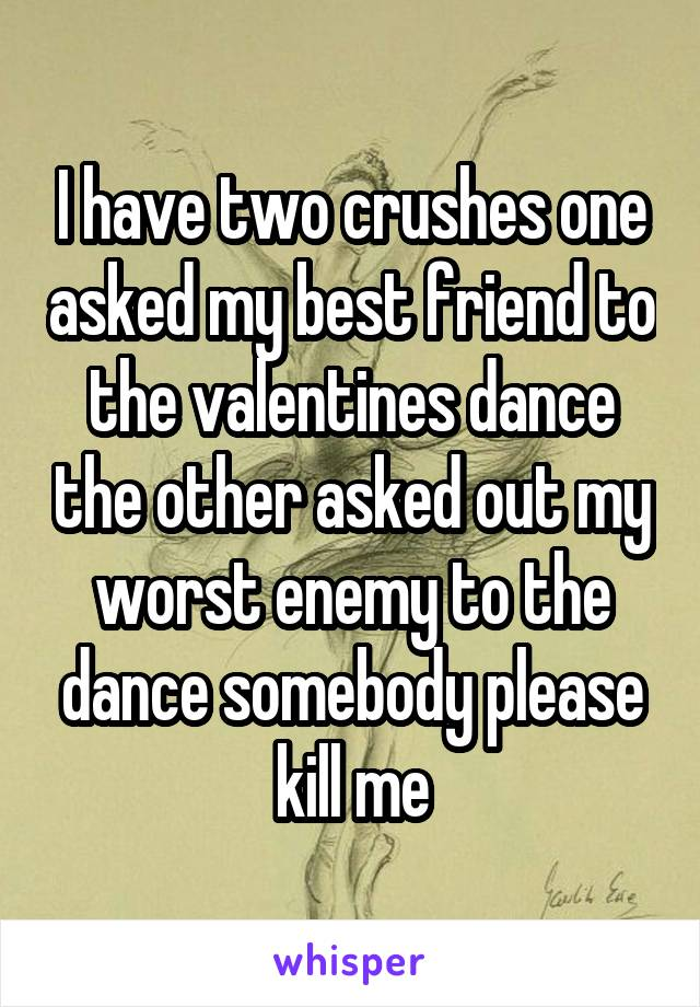 I have two crushes one asked my best friend to the valentines dance the other asked out my worst enemy to the dance somebody please kill me