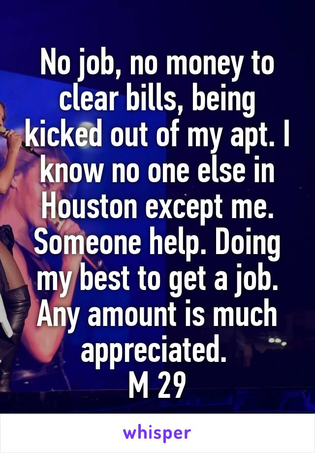 No job, no money to clear bills, being kicked out of my apt. I know no one else in Houston except me. Someone help. Doing my best to get a job. Any amount is much appreciated.  M 29