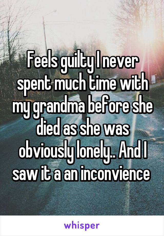Feels guilty I never spent much time with my grandma before she died as she was obviously lonely.. And I saw it a an inconvience