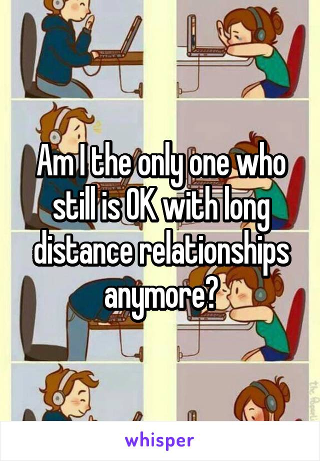 Am I the only one who still is OK with long distance relationships anymore?