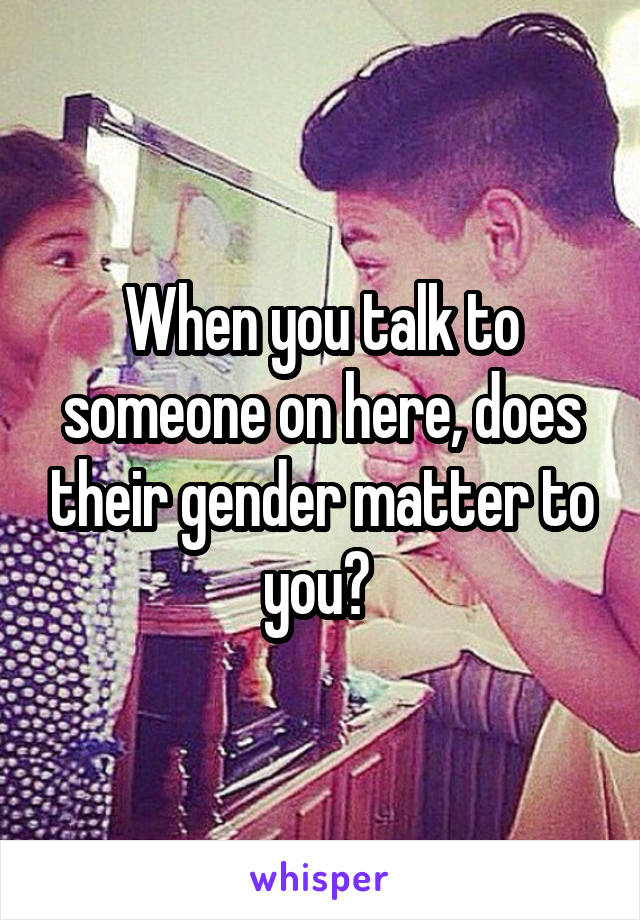 When you talk to someone on here, does their gender matter to you?