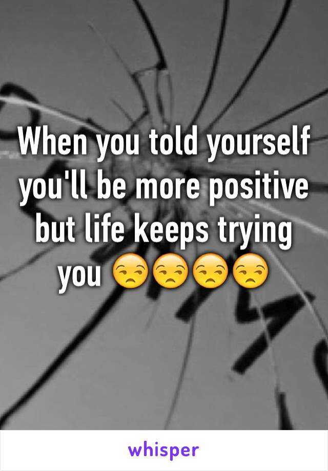 When you told yourself you'll be more positive but life keeps trying you 😒😒😒😒