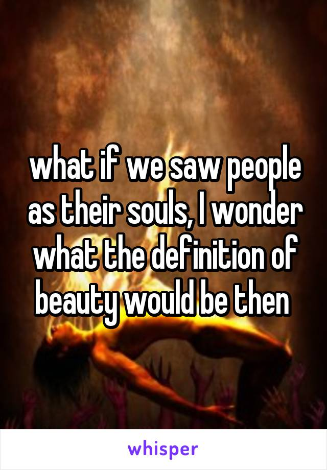 what if we saw people as their souls, I wonder what the definition of beauty would be then