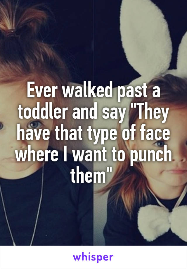 "Ever walked past a toddler and say ""They have that type of face where I want to punch them"""