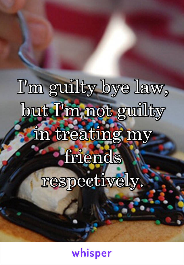 I'm guilty bye law, but I'm not guilty in treating my friends respectively.