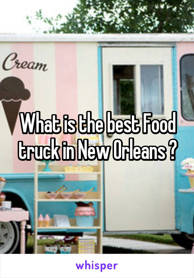 What is the best Food truck in New Orleans ?