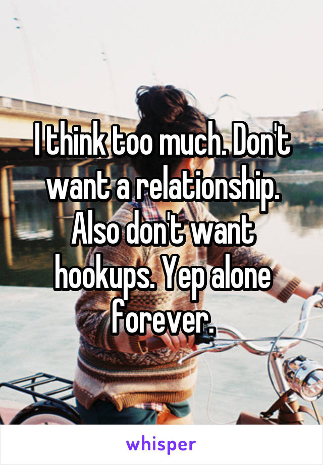 I think too much. Don't want a relationship. Also don't want hookups. Yep alone forever.