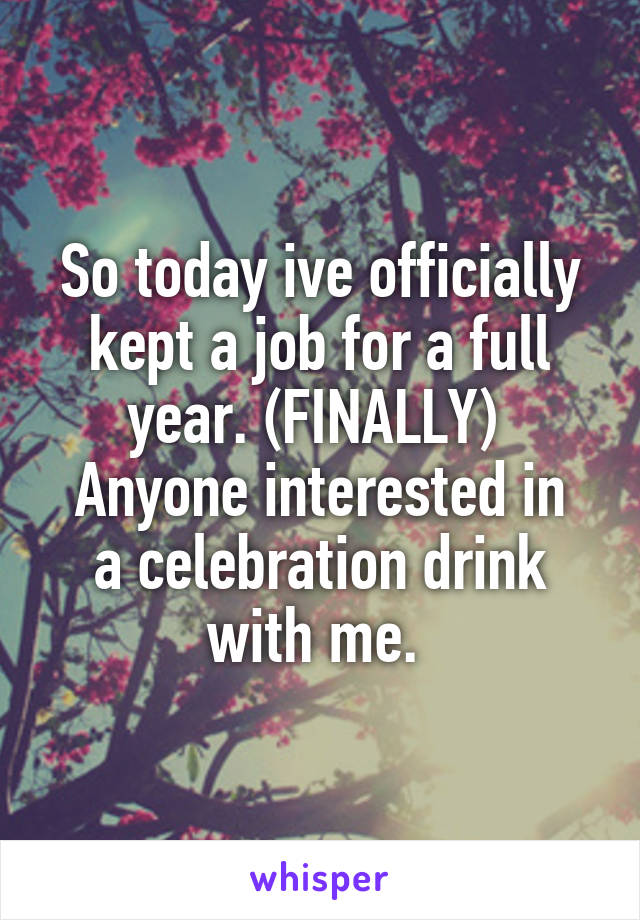 So today ive officially kept a job for a full year. (FINALLY)  Anyone interested in a celebration drink with me.