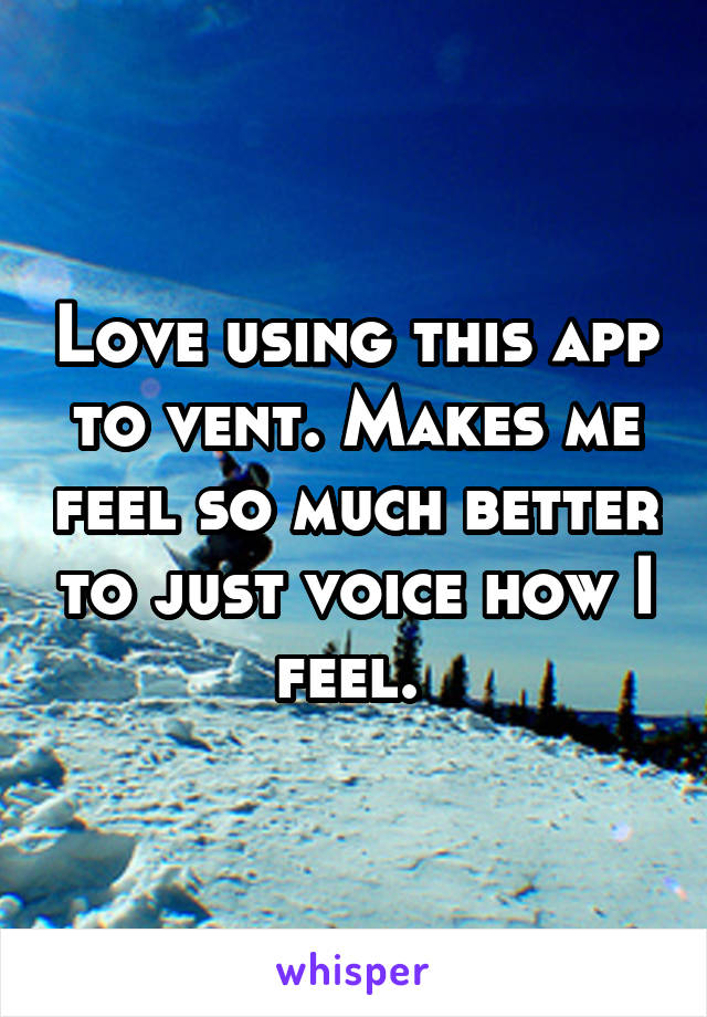 Love using this app to vent. Makes me feel so much better to just voice how I feel.