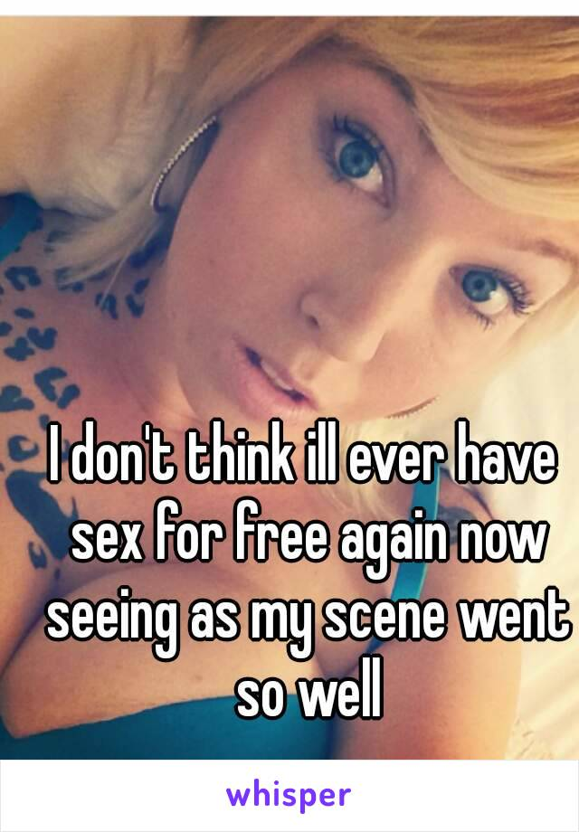 I don't think ill ever have sex for free again now seeing as my scene went so well