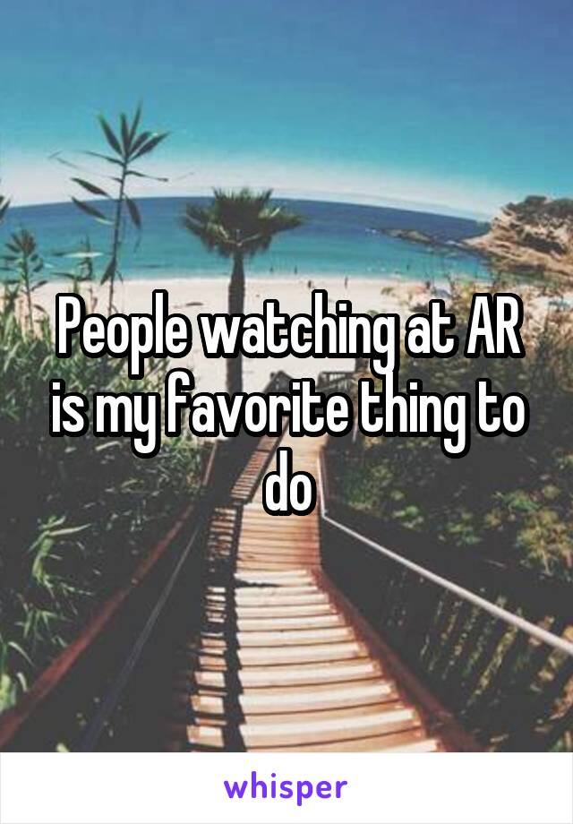 People watching at AR is my favorite thing to do