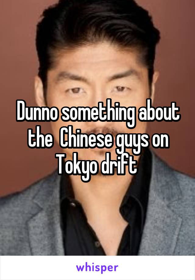 Dunno something about the  Chinese guys on Tokyo drift