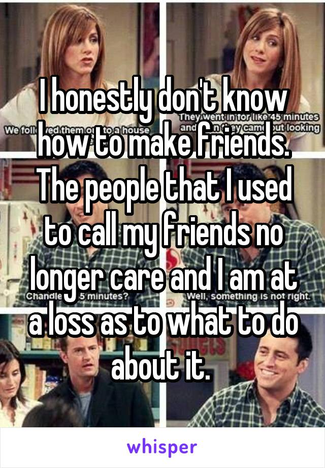 I honestly don't know how to make friends. The people that I used to call my friends no longer care and I am at a loss as to what to do about it.