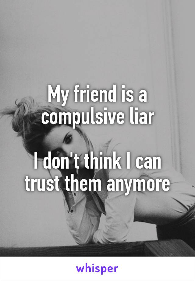 My friend is a compulsive liar  I don't think I can trust them anymore