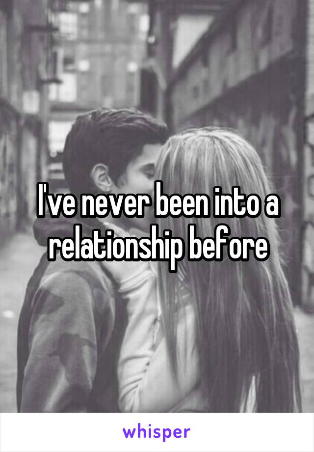 I've never been into a relationship before