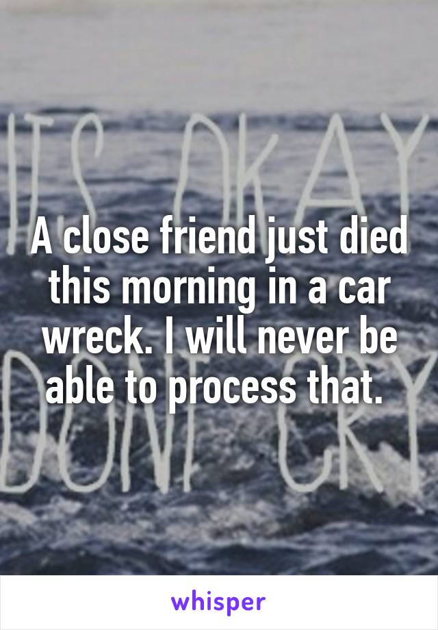 A close friend just died this morning in a car wreck. I will never be able to process that.