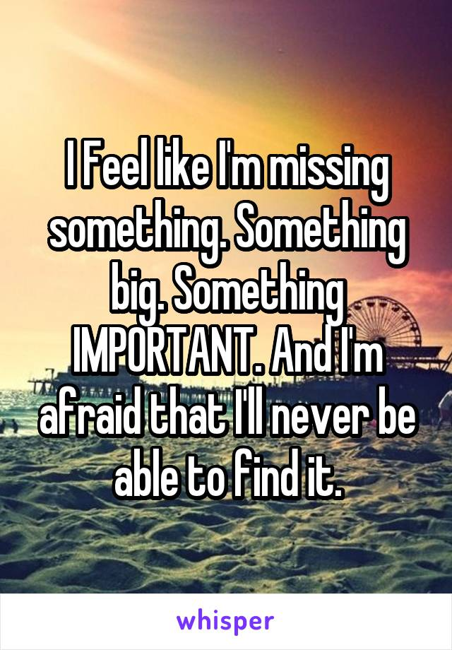 I Feel like I'm missing something. Something big. Something IMPORTANT. And I'm afraid that I'll never be able to find it.