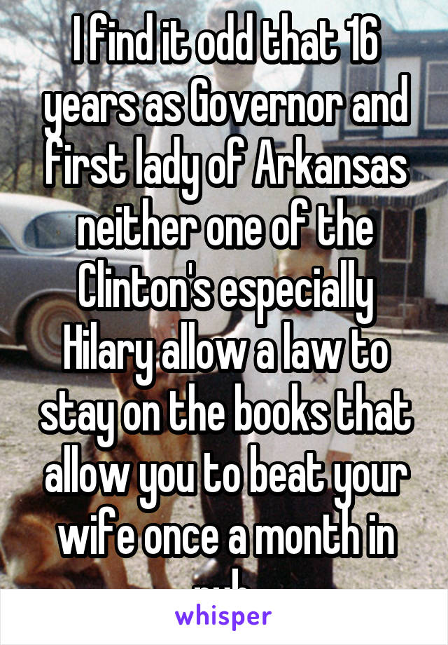 I find it odd that 16 years as Governor and first lady of Arkansas neither one of the Clinton's especially Hilary allow a law to stay on the books that allow you to beat your wife once a month in pub.