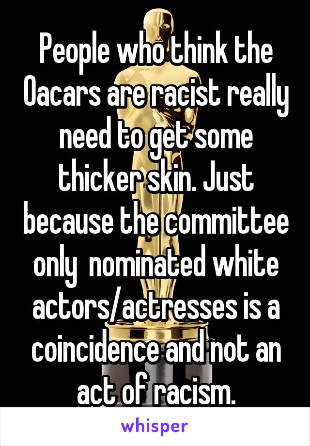 People who think the Oacars are racist really need to get some thicker skin. Just because the committee only  nominated white actors/actresses is a coincidence and not an act of racism.