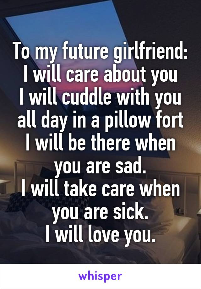 To my future girlfriend: I will care about you I will cuddle with you all day in a pillow fort I will be there when you are sad. I will take care when you are sick. I will love you.