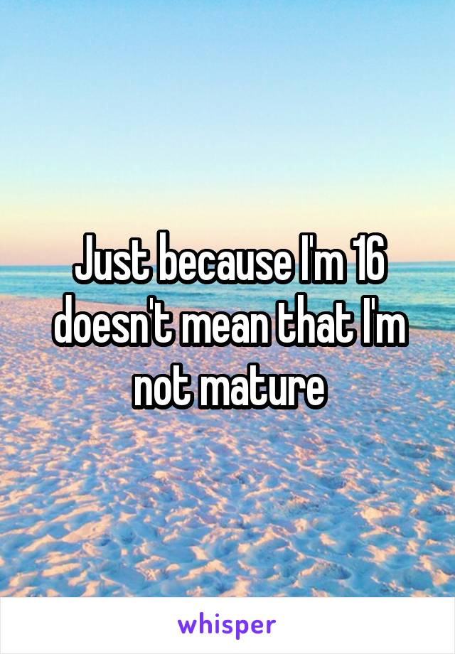Just because I'm 16 doesn't mean that I'm not mature