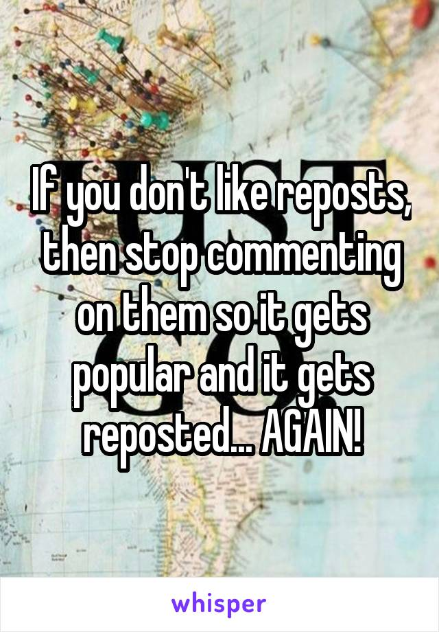 If you don't like reposts, then stop commenting on them so it gets popular and it gets reposted... AGAIN!