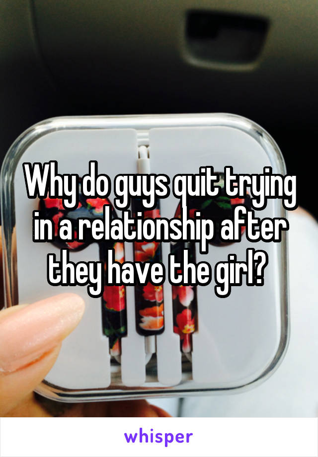 Why do guys quit trying in a relationship after they have the girl?