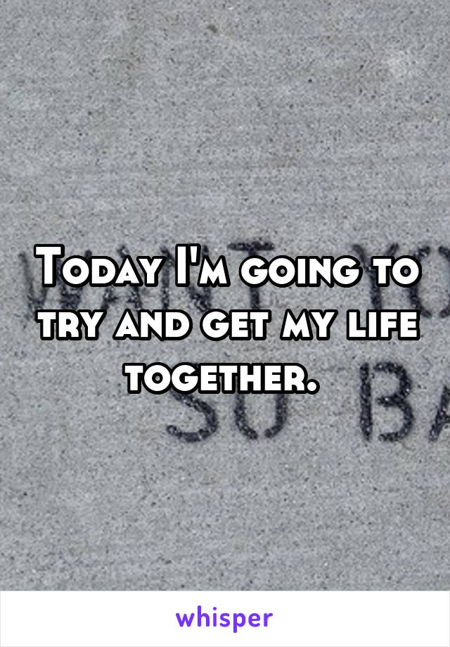 Today I'm going to try and get my life together.