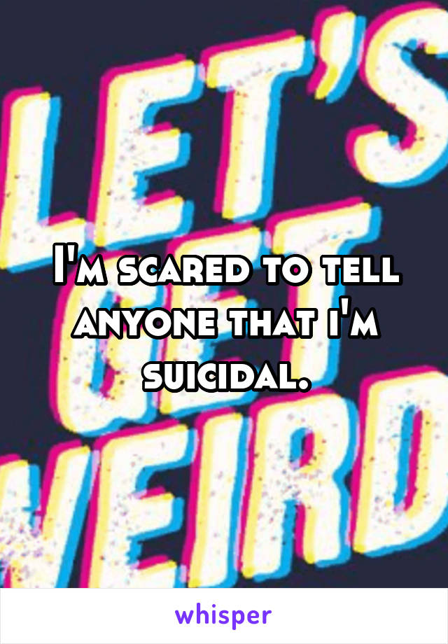 I'm scared to tell anyone that i'm suicidal.