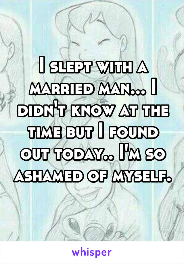 I slept with a married man... I didn't know at the time but I found out today.. I'm so ashamed of myself.