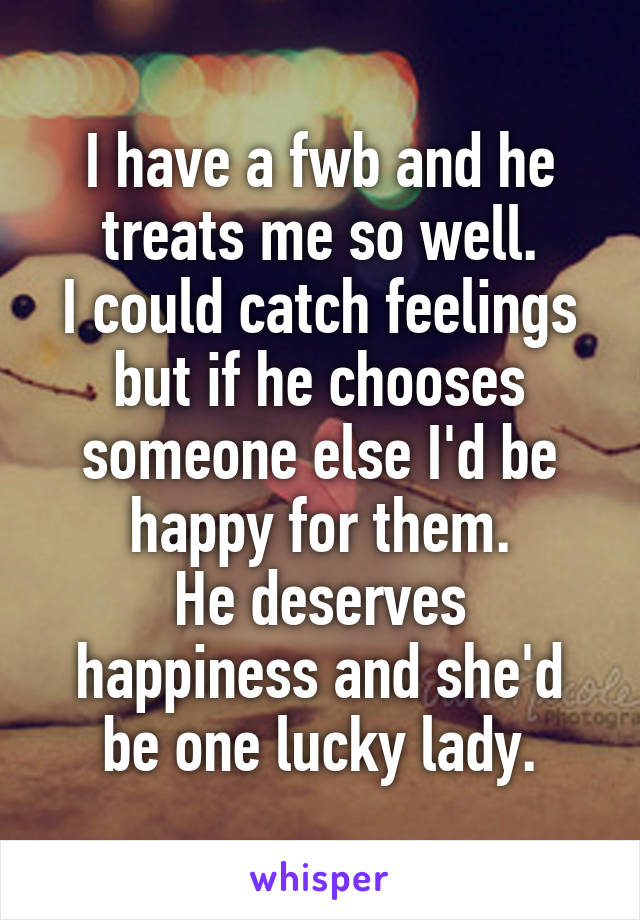 I have a fwb and he treats me so well. I could catch feelings but if he chooses someone else I'd be happy for them. He deserves happiness and she'd be one lucky lady.