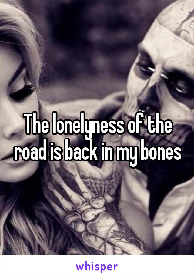 The lonelyness of the road is back in my bones