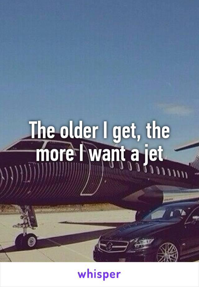 The older I get, the more I want a jet