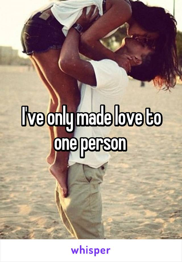 I've only made love to one person
