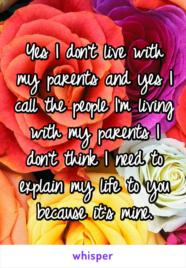 Yes I don't live with my parents and yes I call the people I'm living with my parents I don't think I need to explain my life to you because it's mine.