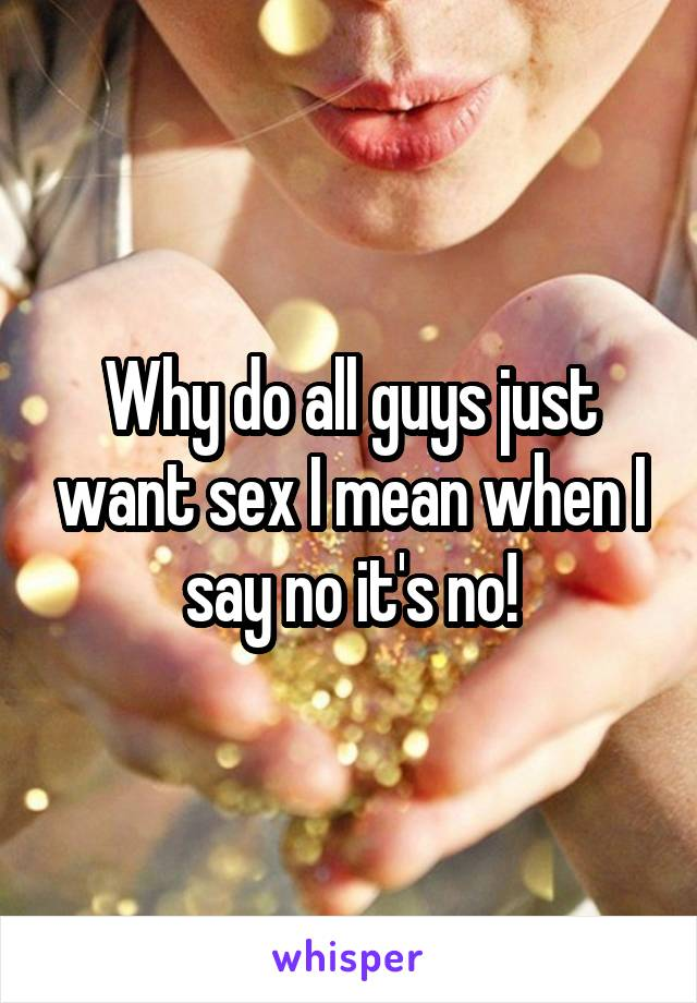 Why do all guys just want sex I mean when I say no it's no!
