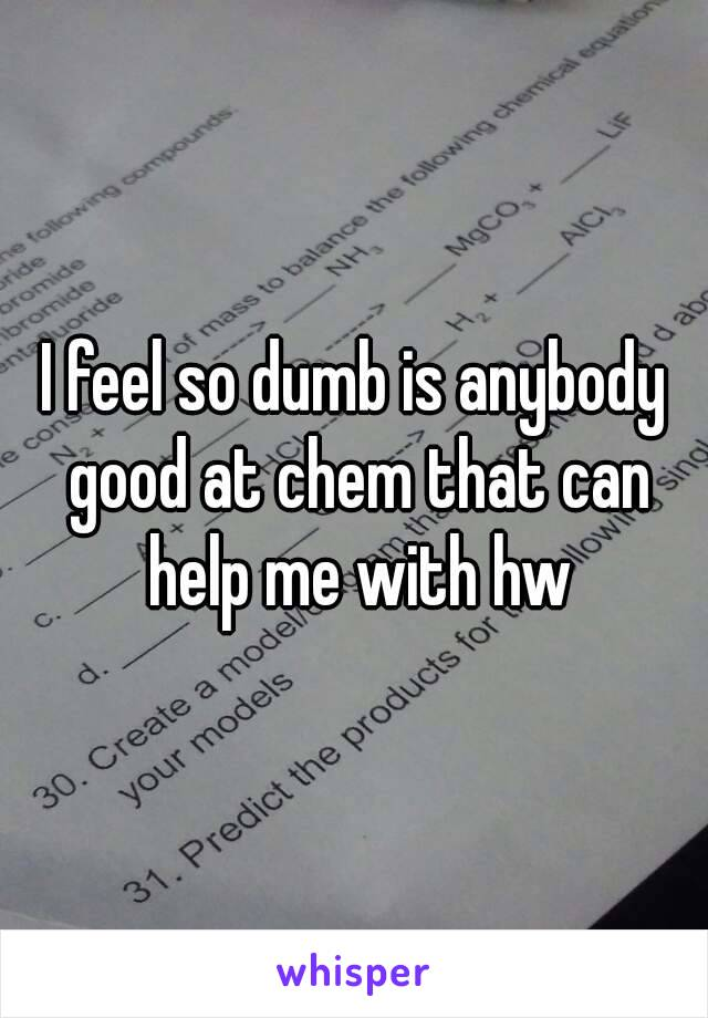 I feel so dumb is anybody good at chem that can help me with hw