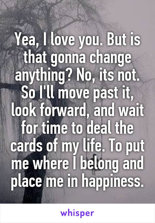Yea, I love you. But is that gonna change anything? No, its not. So I'll move past it, look forward, and wait for time to deal the cards of my life. To put me where I belong and place me in happiness.